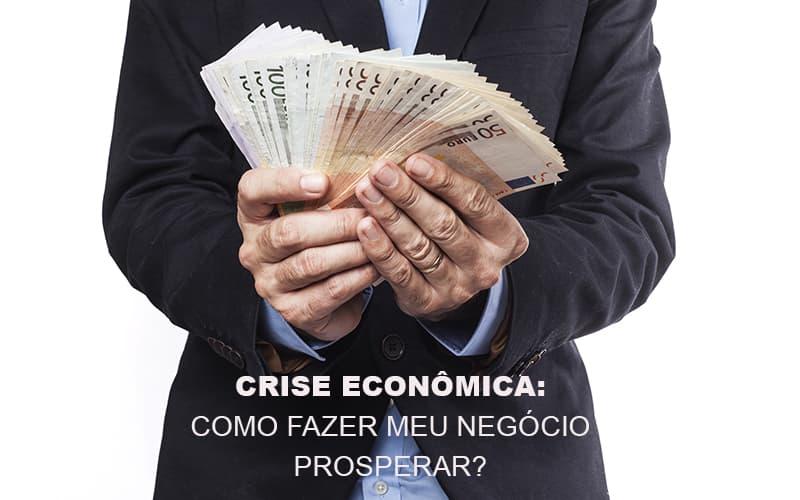 Crise Economica Como Fazer Meu Negocio Prosperar - Contabilidade Em Santo André | Costa Menezes Contábil