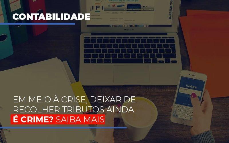 Em Meio A Crise Deixar De Recolher Tributos Ainda E Crime - Contabilidade Em Santo André | Costa Menezes Contábil