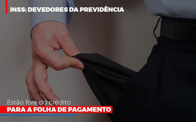 Inss Devedores Da Previdencia Estao Fora Do Credito Para Folha De Pagamento - Contabilidade Em Santo André | Costa Menezes Contábil