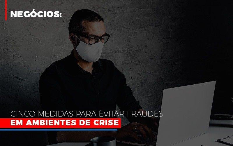 Negocios Cinco Medidas Para Evitar Fraudes Em Ambientes De Crise - Contabilidade Em Santo André | Costa Menezes Contábil